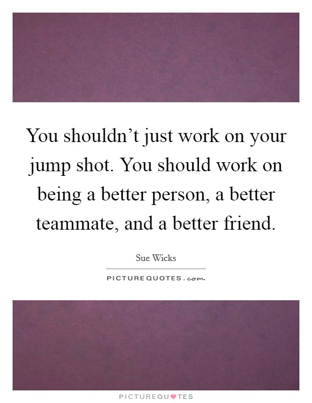 You shouldn't just work on your jump shot. You should work on being a better person, a better teammate, and a better friend Picture Quote #1
