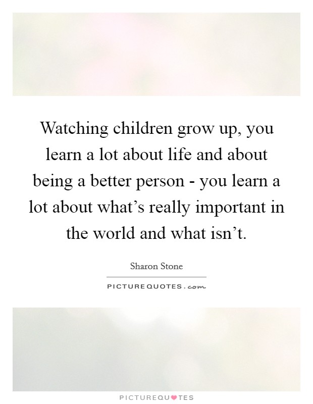 Watching children grow up, you learn a lot about life and about being a better person - you learn a lot about what's really important in the world and what isn't Picture Quote #1