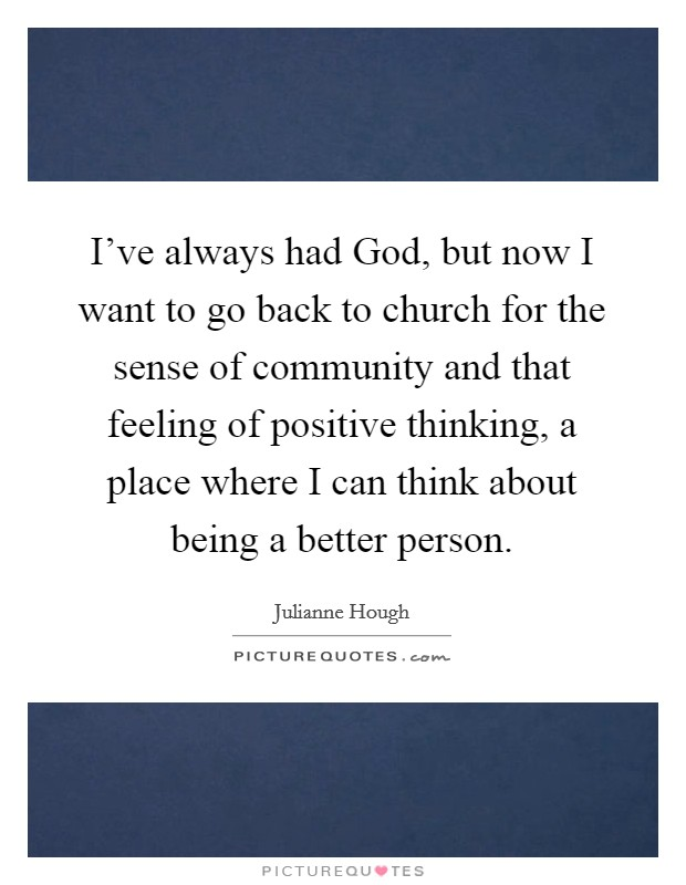 I've always had God, but now I want to go back to church for the sense of community and that feeling of positive thinking, a place where I can think about being a better person Picture Quote #1