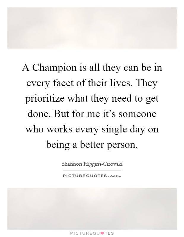 A Champion is all they can be in every facet of their lives. They prioritize what they need to get done. But for me it's someone who works every single day on being a better person Picture Quote #1