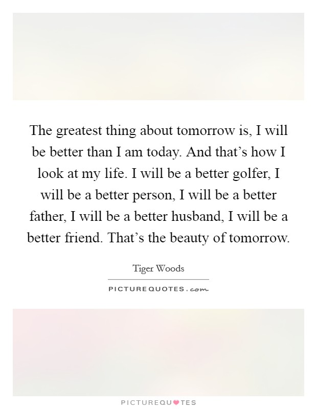 The greatest thing about tomorrow is, I will be better than I am today. And that's how I look at my life. I will be a better golfer, I will be a better person, I will be a better father, I will be a better husband, I will be a better friend. That's the beauty of tomorrow Picture Quote #1