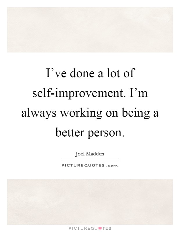 I've done a lot of self-improvement. I'm always working on being a better person Picture Quote #1
