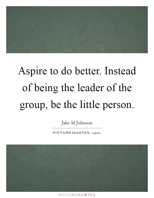 Aspire to do better. Instead of being the leader of the group, be the little person Picture Quote #1