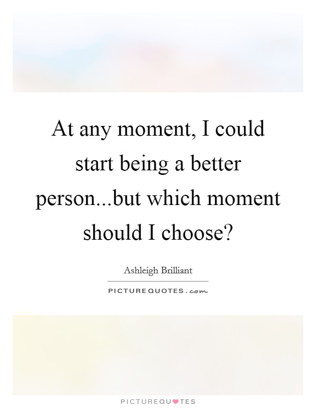 At any moment, I could start being a better person...but which moment should I choose? Picture Quote #1