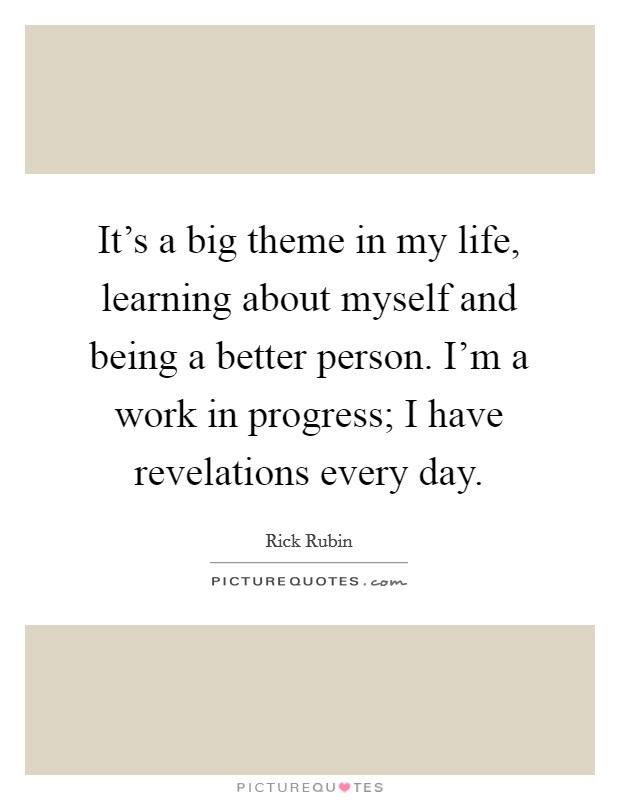 It's a big theme in my life, learning about myself and being a better person. I'm a work in progress; I have revelations every day Picture Quote #1