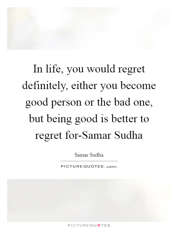 In life, you would regret definitely, either you become good person or the bad one, but being good is better to regret for-Samar Sudha Picture Quote #1