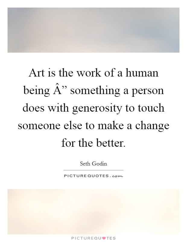 "Art is the work of a human being "" something a person does with generosity to touch someone else to make a change for the better Picture Quote #1"