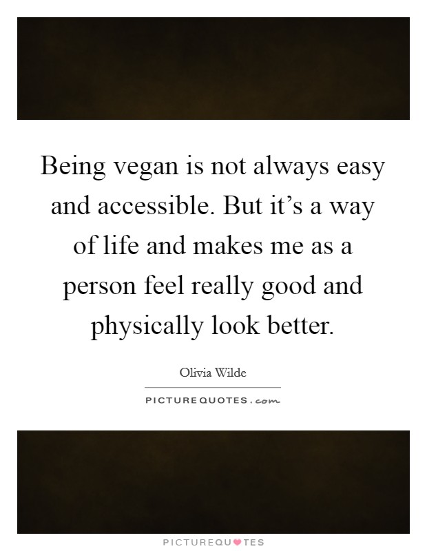 Being vegan is not always easy and accessible. But it's a way of life and makes me as a person feel really good and physically look better Picture Quote #1