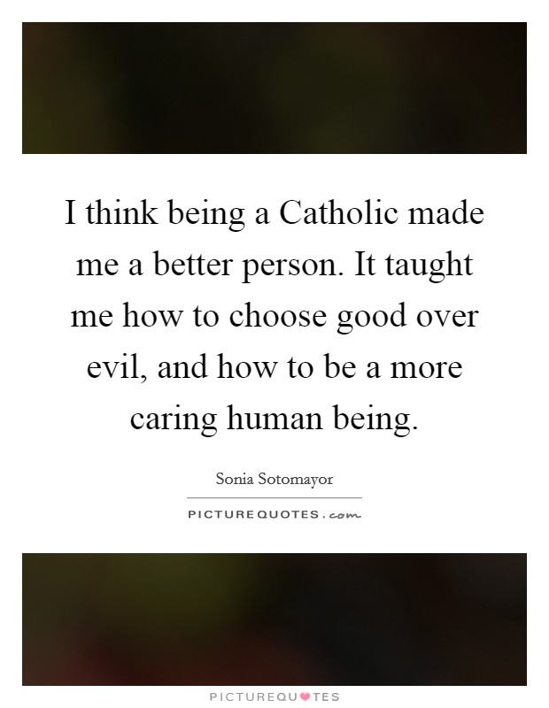I think being a Catholic made me a better person. It taught me how to choose good over evil, and how to be a more caring human being Picture Quote #1