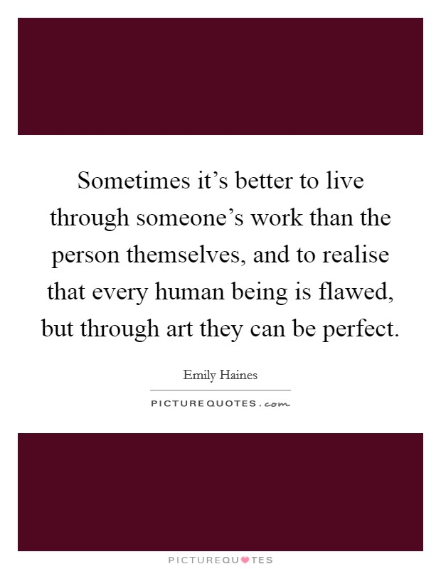 Sometimes it's better to live through someone's work than the person themselves, and to realise that every human being is flawed, but through art they can be perfect Picture Quote #1