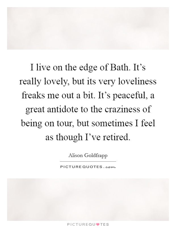 I live on the edge of Bath. It's really lovely, but its very loveliness freaks me out a bit. It's peaceful, a great antidote to the craziness of being on tour, but sometimes I feel as though I've retired Picture Quote #1