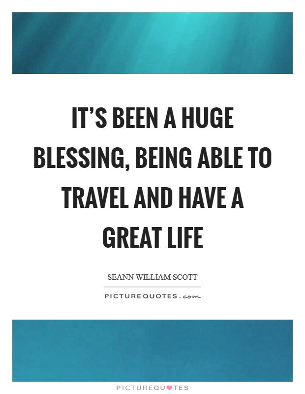 It's been a huge blessing, being able to travel and have a great life Picture Quote #1