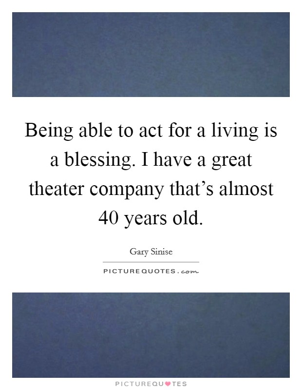 Being able to act for a living is a blessing. I have a great theater company that's almost 40 years old Picture Quote #1