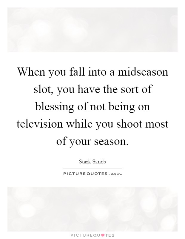 When you fall into a midseason slot, you have the sort of blessing of not being on television while you shoot most of your season Picture Quote #1