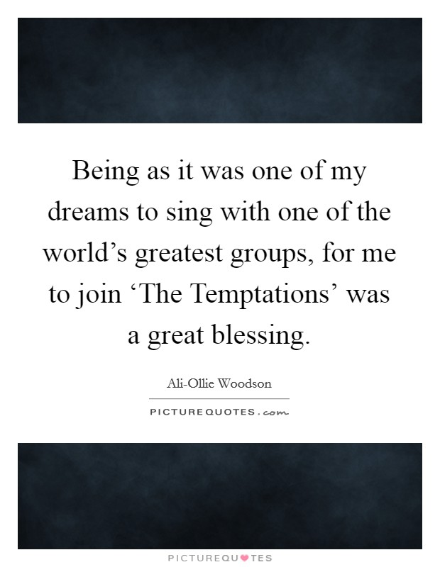 Being as it was one of my dreams to sing with one of the world's greatest groups, for me to join 'The Temptations' was a great blessing Picture Quote #1