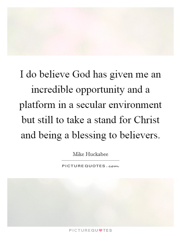 I do believe God has given me an incredible opportunity and a platform in a secular environment but still to take a stand for Christ and being a blessing to believers Picture Quote #1