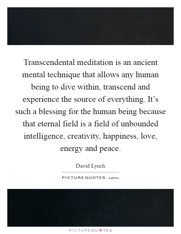 Transcendental meditation is an ancient mental technique that allows any human being to dive within, transcend and experience the source of everything. It's such a blessing for the human being because that eternal field is a field of unbounded intelligence, creativity, happiness, love, energy and peace Picture Quote #1