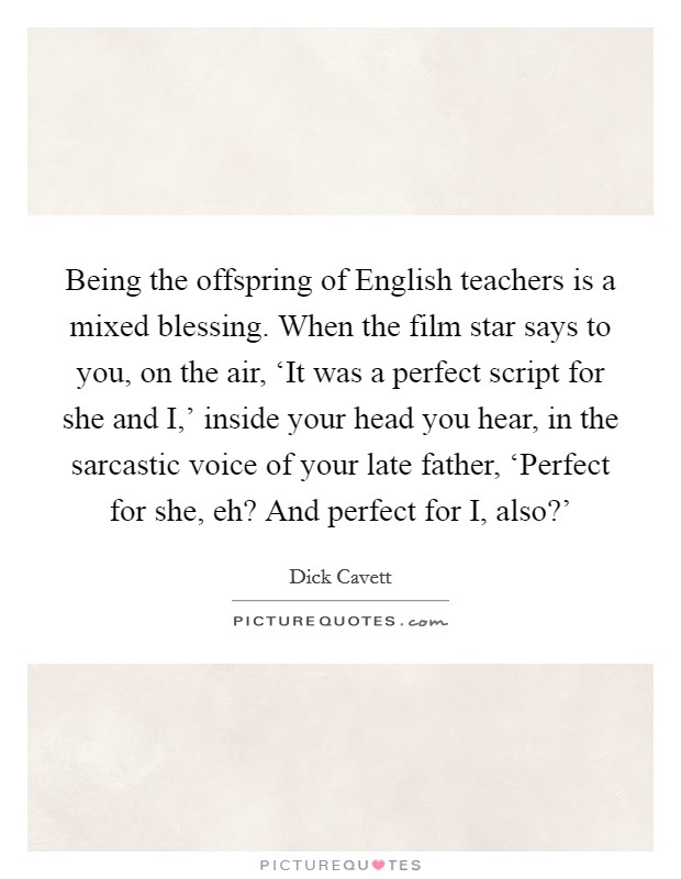 Being the offspring of English teachers is a mixed blessing. When the film star says to you, on the air, 'It was a perfect script for she and I,' inside your head you hear, in the sarcastic voice of your late father, 'Perfect for she, eh? And perfect for I, also?' Picture Quote #1