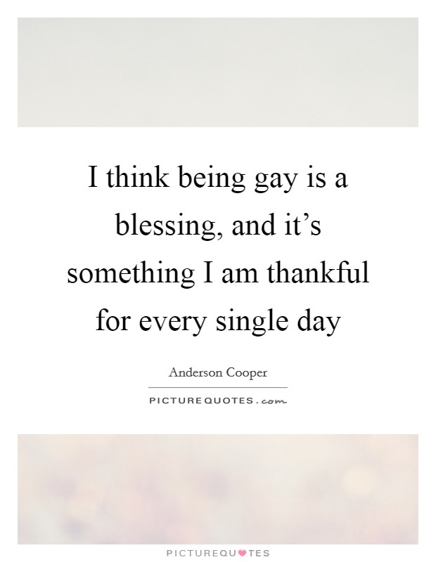I think being gay is a blessing, and it's something I am thankful for every single day Picture Quote #1