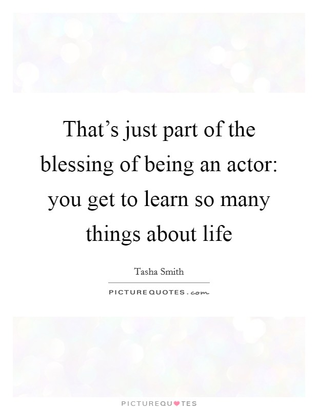 That's just part of the blessing of being an actor: you get to learn so many things about life Picture Quote #1