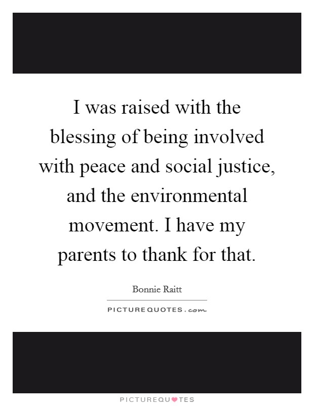 I was raised with the blessing of being involved with peace and social justice, and the environmental movement. I have my parents to thank for that Picture Quote #1