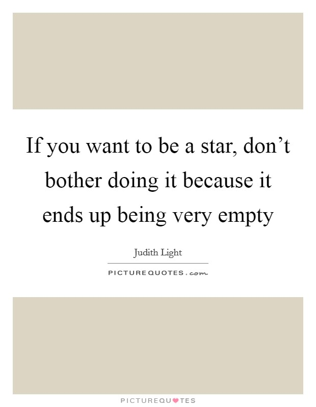 If you want to be a star, don't bother doing it because it ends up being very empty Picture Quote #1