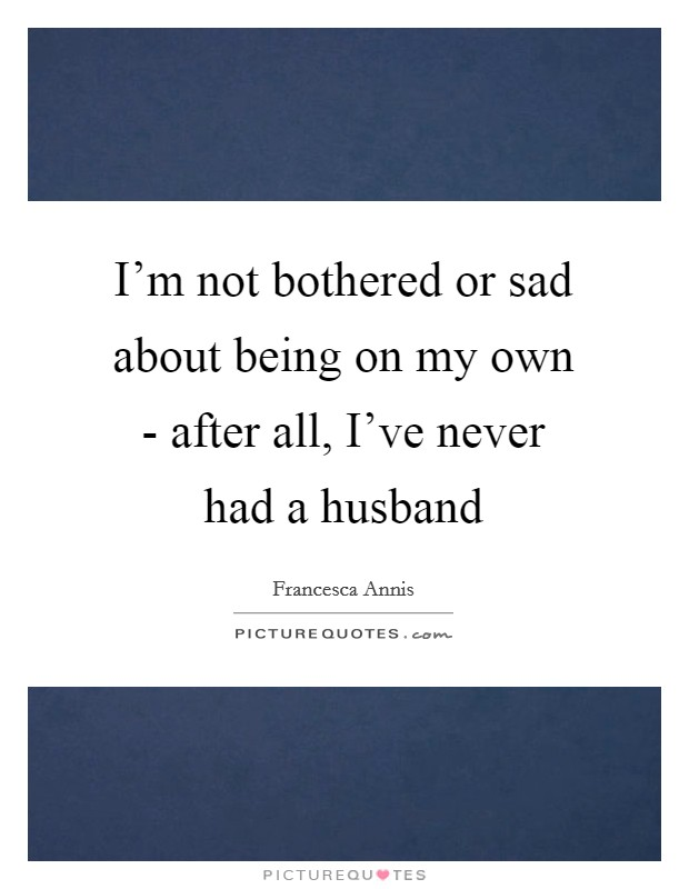 I'm not bothered or sad about being on my own - after all, I've never had a husband Picture Quote #1