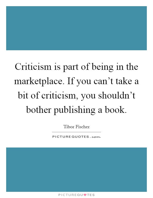Criticism is part of being in the marketplace. If you can't take a bit of criticism, you shouldn't bother publishing a book Picture Quote #1