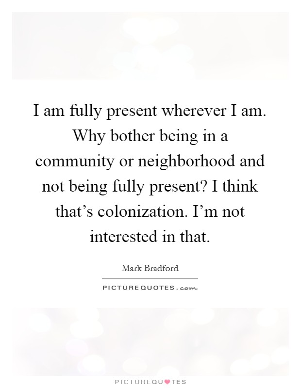I am fully present wherever I am. Why bother being in a community or neighborhood and not being fully present? I think that's colonization. I'm not interested in that Picture Quote #1