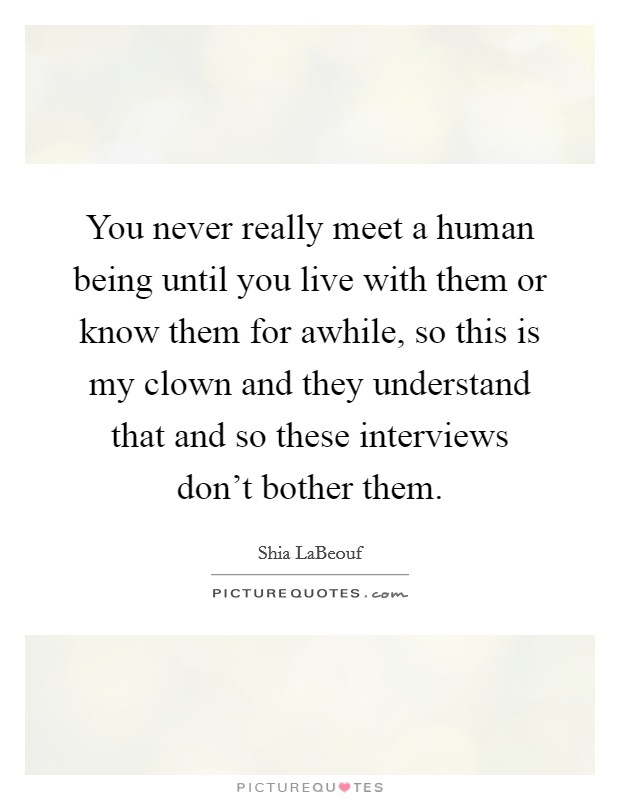 You never really meet a human being until you live with them or know them for awhile, so this is my clown and they understand that and so these interviews don't bother them Picture Quote #1