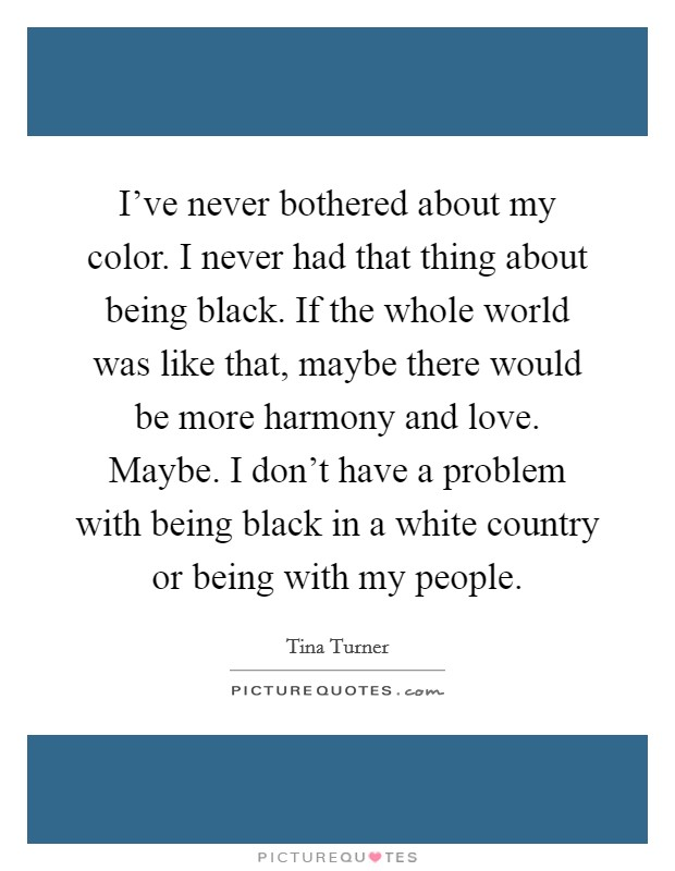I've never bothered about my color. I never had that thing about being black. If the whole world was like that, maybe there would be more harmony and love. Maybe. I don't have a problem with being black in a white country or being with my people Picture Quote #1