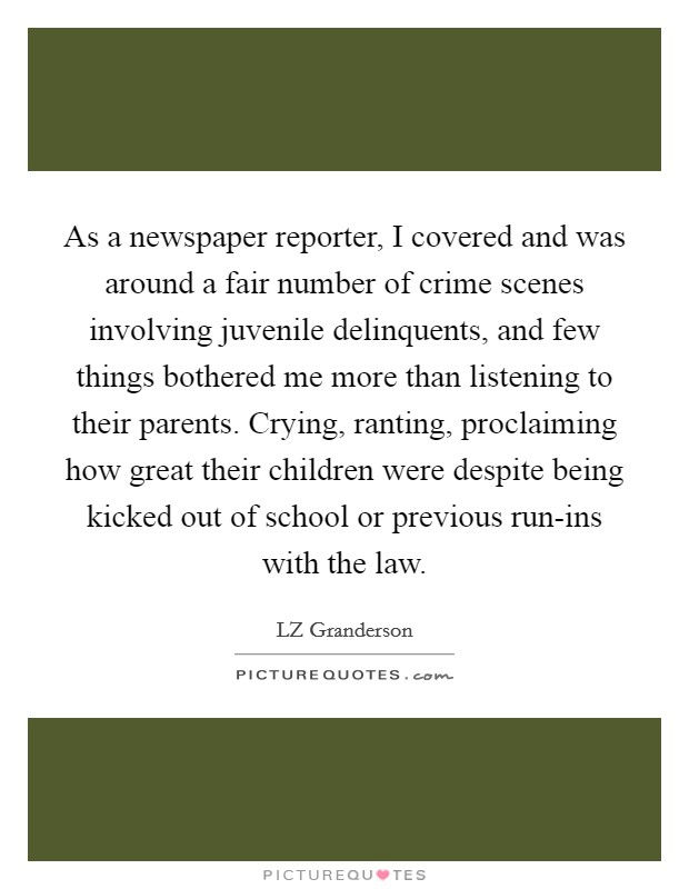 As a newspaper reporter, I covered and was around a fair number of crime scenes involving juvenile delinquents, and few things bothered me more than listening to their parents. Crying, ranting, proclaiming how great their children were despite being kicked out of school or previous run-ins with the law Picture Quote #1