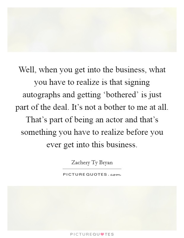 Well, when you get into the business, what you have to realize is that signing autographs and getting 'bothered' is just part of the deal. It's not a bother to me at all. That's part of being an actor and that's something you have to realize before you ever get into this business Picture Quote #1