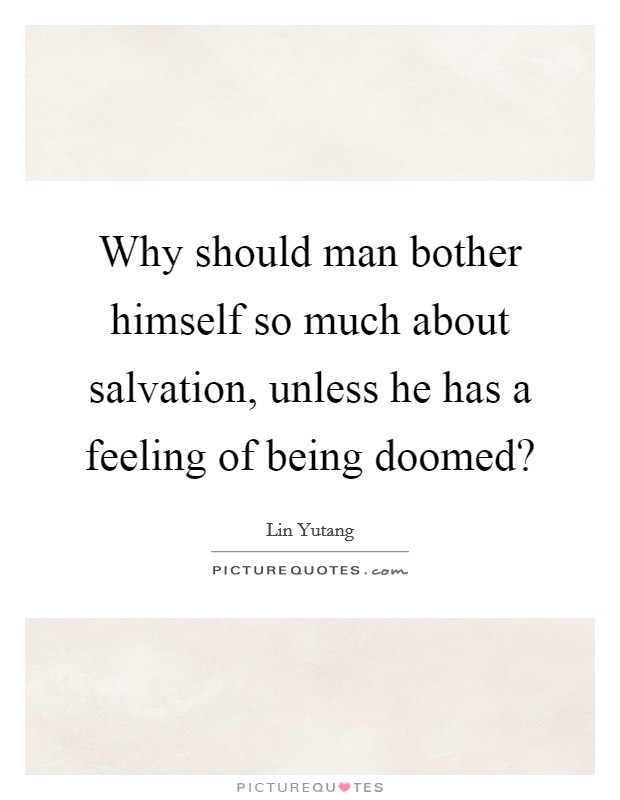 Why should man bother himself so much about salvation, unless he has a feeling of being doomed? Picture Quote #1