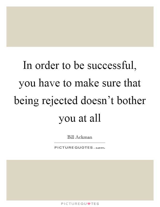 In order to be successful, you have to make sure that being rejected doesn't bother you at all Picture Quote #1