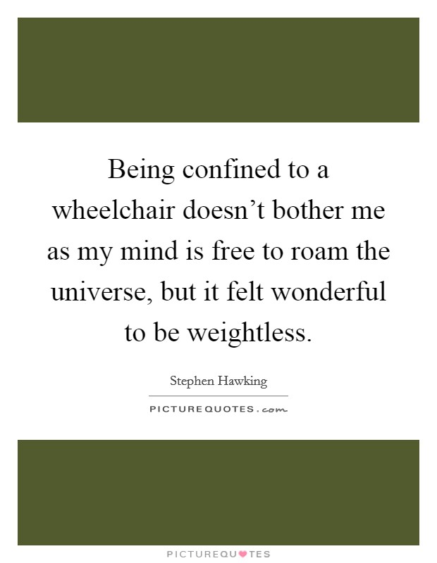 Being confined to a wheelchair doesn't bother me as my mind is free to roam the universe, but it felt wonderful to be weightless Picture Quote #1