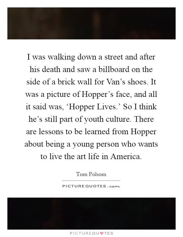 I was walking down a street and after his death and saw a billboard on the side of a brick wall for Van's shoes. It was a picture of Hopper's face, and all it said was, 'Hopper Lives.' So I think he's still part of youth culture. There are lessons to be learned from Hopper about being a young person who wants to live the art life in America Picture Quote #1