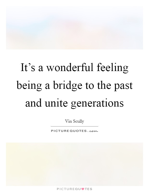 It's a wonderful feeling being a bridge to the past and unite generations Picture Quote #1