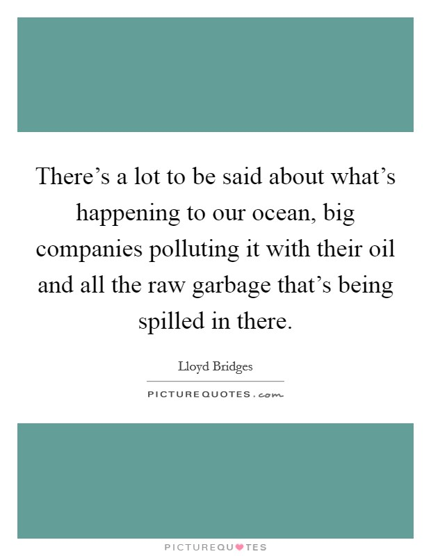 There's a lot to be said about what's happening to our ocean, big companies polluting it with their oil and all the raw garbage that's being spilled in there Picture Quote #1