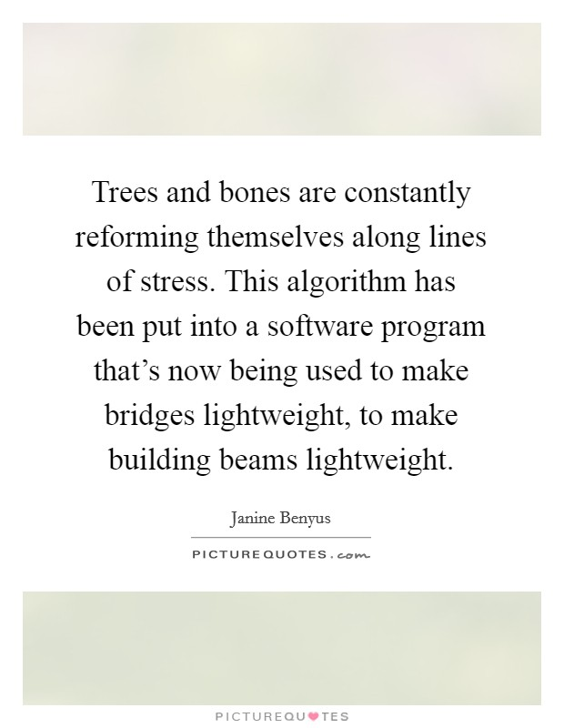 Trees and bones are constantly reforming themselves along lines of stress. This algorithm has been put into a software program that's now being used to make bridges lightweight, to make building beams lightweight. Picture Quote #1