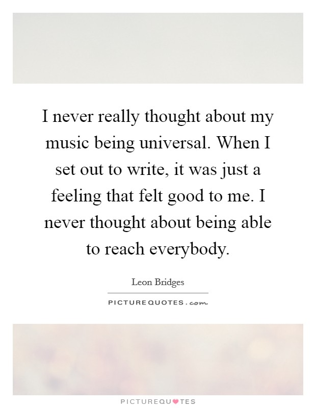 I never really thought about my music being universal. When I set out to write, it was just a feeling that felt good to me. I never thought about being able to reach everybody Picture Quote #1