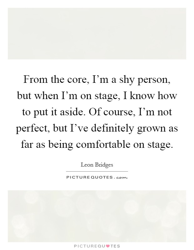 From the core, I'm a shy person, but when I'm on stage, I know how to put it aside. Of course, I'm not perfect, but I've definitely grown as far as being comfortable on stage Picture Quote #1
