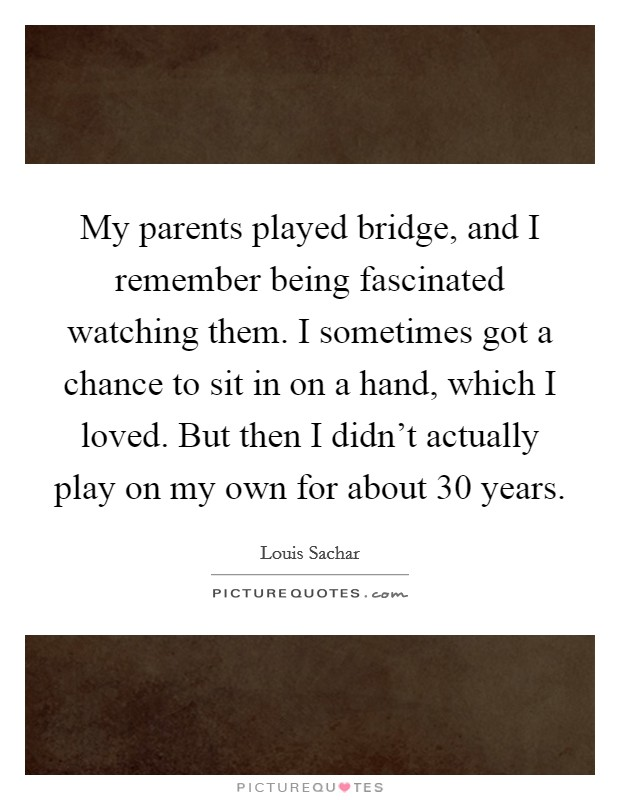 My parents played bridge, and I remember being fascinated watching them. I sometimes got a chance to sit in on a hand, which I loved. But then I didn't actually play on my own for about 30 years Picture Quote #1
