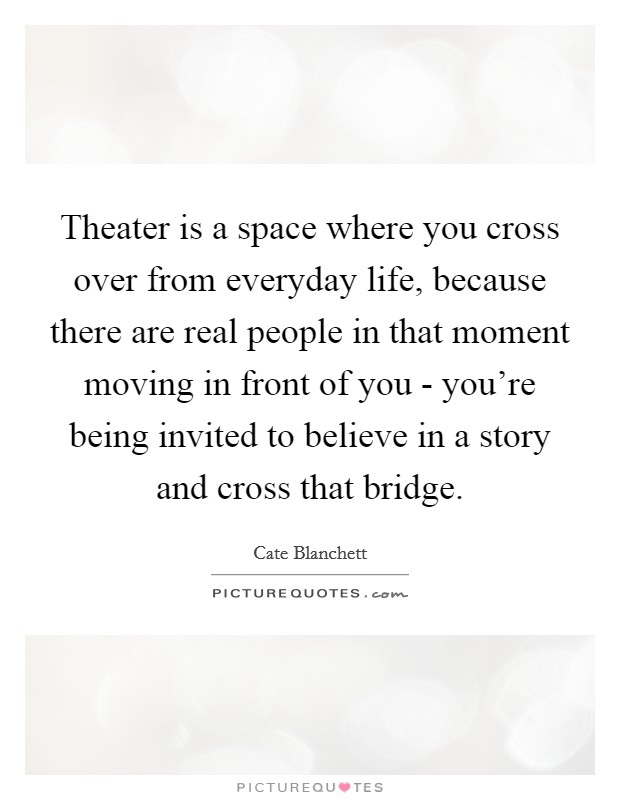 Theater is a space where you cross over from everyday life, because there are real people in that moment moving in front of you - you're being invited to believe in a story and cross that bridge Picture Quote #1