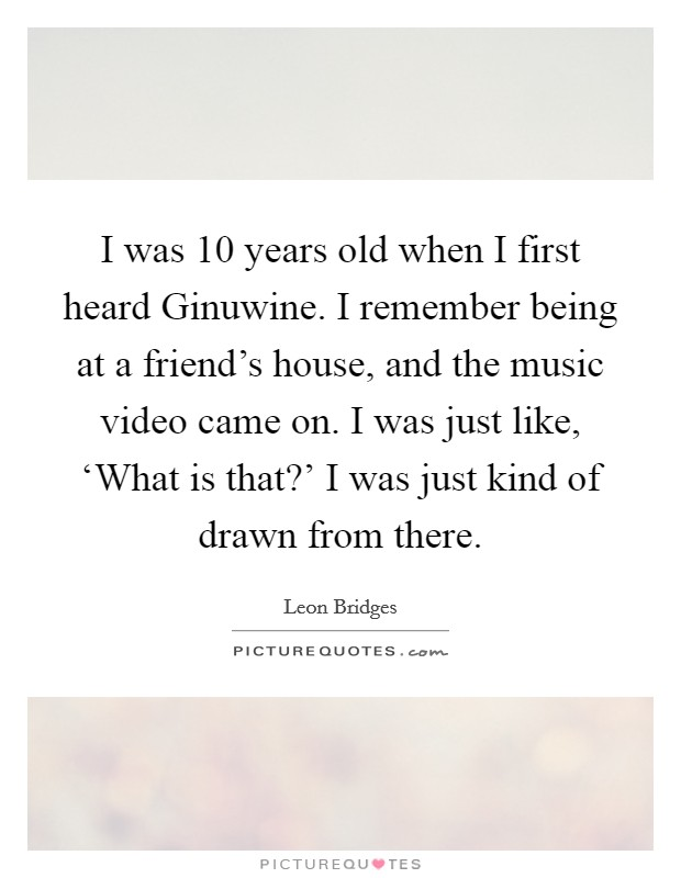 I was 10 years old when I first heard Ginuwine. I remember being at a friend's house, and the music video came on. I was just like, 'What is that?' I was just kind of drawn from there Picture Quote #1