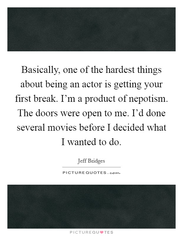 Basically, one of the hardest things about being an actor is getting your first break. I'm a product of nepotism. The doors were open to me. I'd done several movies before I decided what I wanted to do Picture Quote #1