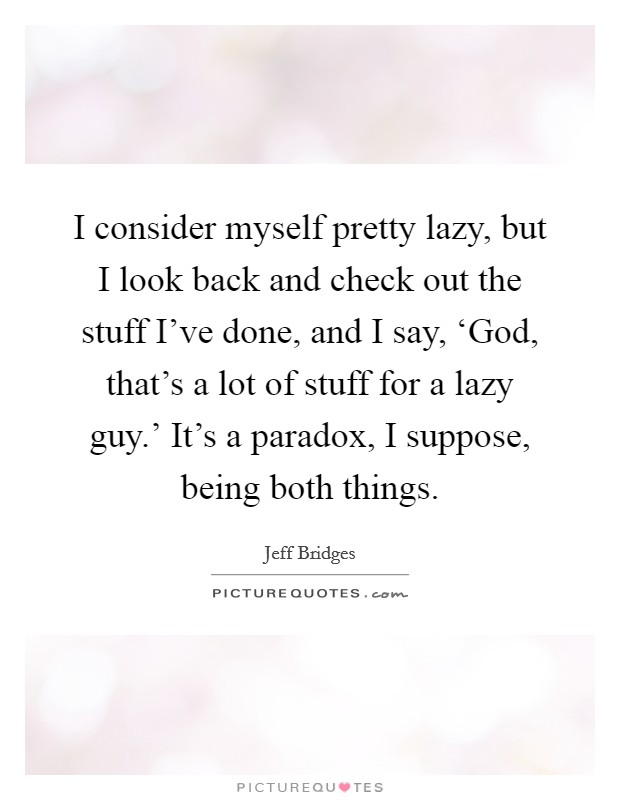 I consider myself pretty lazy, but I look back and check out the stuff I've done, and I say, 'God, that's a lot of stuff for a lazy guy.' It's a paradox, I suppose, being both things Picture Quote #1