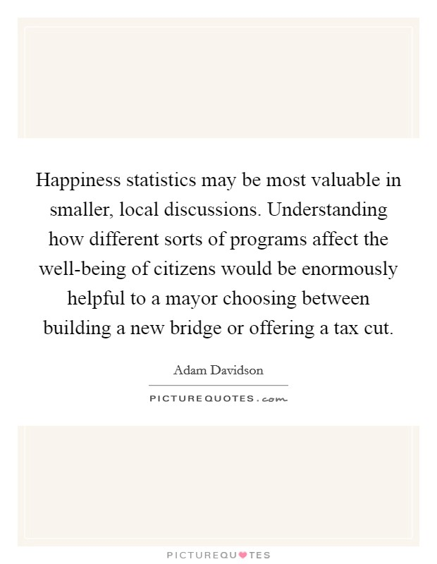 Happiness statistics may be most valuable in smaller, local discussions. Understanding how different sorts of programs affect the well-being of citizens would be enormously helpful to a mayor choosing between building a new bridge or offering a tax cut Picture Quote #1
