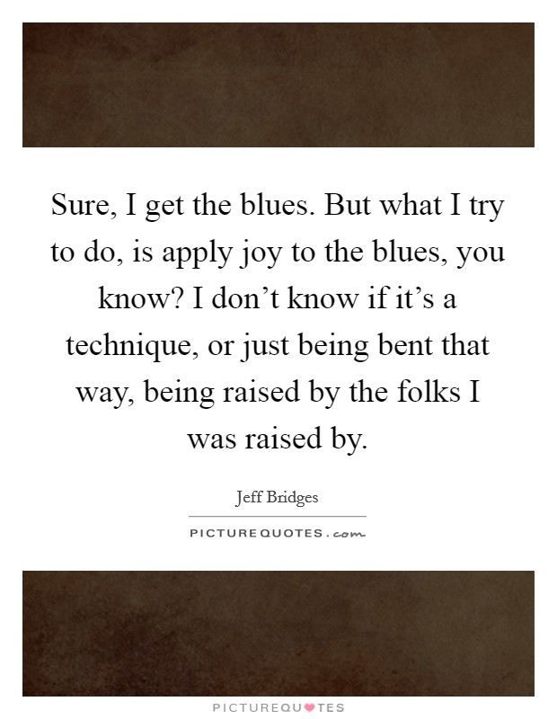 Sure, I get the blues. But what I try to do, is apply joy to the blues, you know? I don't know if it's a technique, or just being bent that way, being raised by the folks I was raised by Picture Quote #1