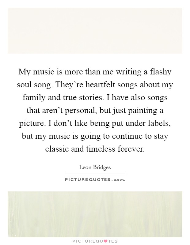 My music is more than me writing a flashy soul song. They're heartfelt songs about my family and true stories. I have also songs that aren't personal, but just painting a picture. I don't like being put under labels, but my music is going to continue to stay classic and timeless forever Picture Quote #1